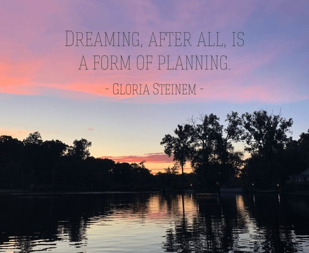 Dreaming, after all, is a form of planning by Gloria Steinem